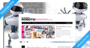 La magazine de robotique Planète Robots présente son nouveau site Internet !